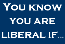 You know you are liberal if … Part 2